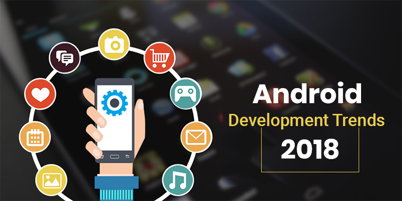Top 5 Trends of Android App Development in 2018 and Beyond